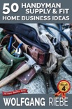 50 Handyman Supply & Fit Home Business Ideas book summary, reviews and downlod
