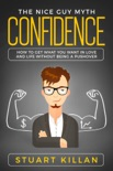 Confidence: The Nice Guy Myth - How to Get What You Want in Love and Life without Being a Pushover book summary, reviews and download