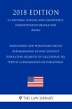 Endangered and Threatened Species - Determination of Nine Distinct Population Segments of Loggerhead Sea Turtles as Endangered or Threatened (US National Oceanic and Atmospheric Administration Regulation) (NOAA) (2018 Edition) book summary, reviews and downlod