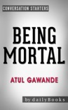 Being Mortal: by Atul Gawande: Medicine and What Matters in the End Conversation Starters book summary, reviews and downlod