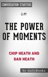 The Power of Moments by Chip Heath and Dan Heath: Converstion Starters book summary, reviews and downlod