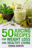 50 Juicing Recipes for Weight Loss and Healthy Living book summary, reviews and download