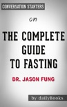 The Complete Guide to Fasting: Heal Your Body Through Intermittent, Alternate-Day, and Extended Fasting by Dr. Jason Fung: Conversation Starters book summary, reviews and downlod