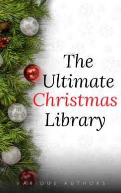 The Ultimate Christmas Library: 100+ Authors, 200 Novels, Novellas, Stories, Poems and Carols E-Book Download