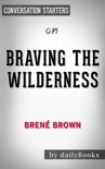 Braving the Wilderness: The Quest for True Belonging and the Courage to Stand Alone by Brené Brown: Conversation Starters book summary, reviews and downlod