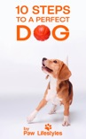 Dog Training: 10 Steps To A Perfect Dog book summary, reviews and download