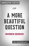 A More Beautiful Question: The Power of Inquiry to Spark Breakthrough Ideas by Warren Berger: Conversation Starters book summary, reviews and downlod