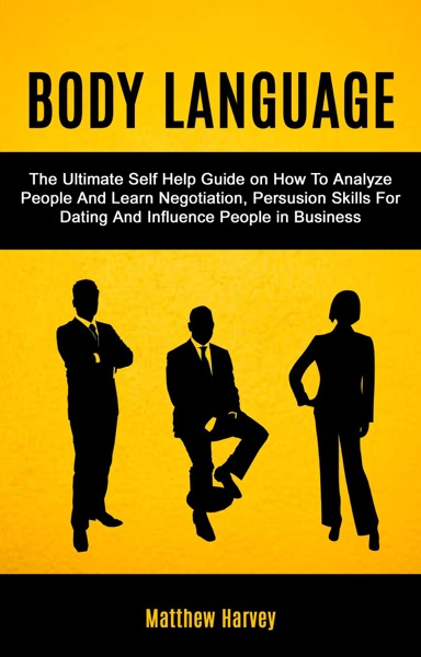 Body Language: The Ultimate Self Help Guide on How To Analyze People And Learn Negotiation, Persuasion Skills For Dating And Influence People In Business by Matthew Harvey Book Summary, Reviews and E-Book Download
