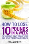 How to Lose 10 Pounds in A Week: The Ultimate 7 Day Weight Loss Kick-Start for Optimum Health book summary, reviews and download