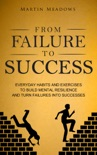 From Failure to Success: Everyday Habits and Exercises to Build Mental Resilience and Turn Failures Into Successes book summary, reviews and downlod
