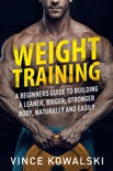 Weight Training: A Beginners Guide to Building a Leaner, Bigger, Stronger Body, Naturally and Easily book summary, reviews and download