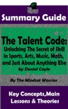 Summary Guide: The Talent Code: Unlocking The Secret of Skill in Sports, Arts, Music, Math, and Just About Anything Else: by Daniel Coyle The Mindset Warrior Summary Guide book summary, reviews and downlod