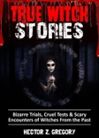 True Witch Stories: Bizarre Trials, Cruel Tests & Scary Encounters of Witches from the Past book summary, reviews and download