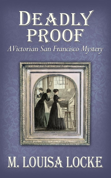 Deadly Proof: A Victorian San Francisco Mystery by M. Louisa Locke Book Summary, Reviews and E-Book Download