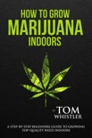 How to Grow Marijuana : Indoors - A Step-by-Step Beginners Guide to Growing Top-Quality Weed Indoors book summary, reviews and download