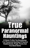 True Paranormal Hauntings: 12 Stories To Give You Goosebumps: True Paranormal Hauntings Of Haunted Neighborhoods, People, Forests And True Ghost Stories book summary, reviews and download