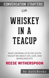 Whiskey in a Teacup: What Growing Up in the South Taught Me About Life, Love, and Baking Biscuits by Reese Witherspoon: Conversation Starters book summary, reviews and downlod
