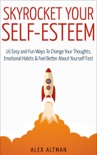 Skyrocket Your Self-Esteem: 16 Easy and Fun Ways to Change Your Thoughts, Emotional Habits and Feel Better About Yourself Fast book summary, reviews and download