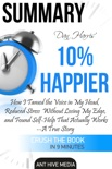 Dan Harris' 10% Happier: How I Tamed The Voice in My Head, Reduced Stress Without Losing My Edge, And Found Self-Help That Actually Works - A True Story Summary book summary, reviews and downlod