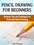 Pencil Drawing for Beginners: Ultimate Tips and Techniques for Pencil and Sketch Drawing book summary, reviews and download