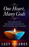 One Heart, Many Gods: The Absolute Beginner's Guide to Devotional Polytheism book summary, reviews and download