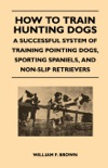 How to Train Hunting Dogs - a Successful System of Training Pointing Dogs, Sporting Spaniels, and Non-Slip Retrievers book summary, reviews and download