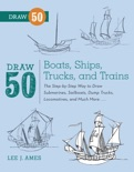 Draw 50 Boats, Ships, Trucks, and Trains book summary, reviews and download