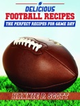 Delicious Football Recipes: The Perfect Recipes for Tailgating or Your Football Party book summary, reviews and download