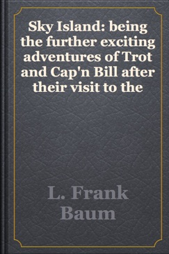 Sky Island: being the further exciting adventures of Trot and Cap'n Bill after their visit to the sea fairies E-Book Download
