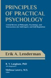 Principles of Practical Psychology: A Brief Review of Philosophy, Psychology, and Neuroscience for Self-Inquiry and Self-Regulation book summary, reviews and download