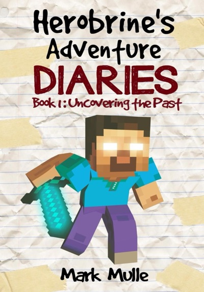 Herobrine's Adventure Diaries, Book 1: Uncovering the Past by Mark Mulle Book Summary, Reviews and E-Book Download