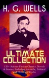H. G. WELLS Ultimate Collection: 120+ Science Fiction Classics, Novels & Stories; Including Scientific, Political and Historical Works book summary, reviews and downlod