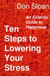 Ten Steps to Lowering Your Stress: An Eclectic Guide to Happiness book summary, reviews and download