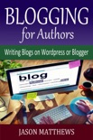 Blogging for Authors: Writing Blogs on Wordpress or Blogger book summary, reviews and downlod