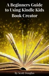 A Beginners Guide to Using Kindle Kids Book Creator book summary, reviews and downlod
