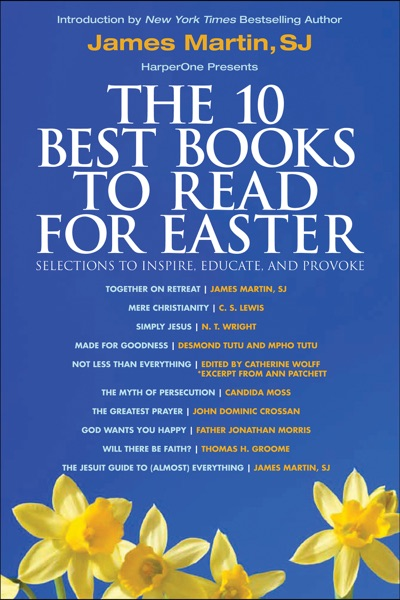 The 10 Best Books to Read for Easter: Selections to Inspire, Educate, & Provoke by James Martin, C. S. Lewis, N. T. Wright, Desmond Tutu, Mpho Tutu, Catherine Wolff, Ann Patchett, Candida Moss, John Dominic Crossan, Father Jonathan Morris & Thomas H. Groome Book Summary, Reviews and E-Book Download