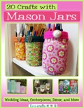 20 Crafts with Mason Jars: Wedding Ideas, Centerpieces, Décor, and More book summary, reviews and download