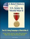 A Brief History of the U.S. Army in World War II: The U.S. Army Campaigns of World War II - Europe, Pacific, Germany, Japan, Allied Operations, Battle of the Bulge, North Africa, Aftermath book summary, reviews and downlod