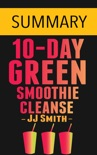 10-Day Green Smoothie Cleanse: Lose Up to 15 Pounds in 10 Days! by JJ Smith -- Summary book summary, reviews and downlod