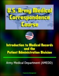 U.S. Army Medical Correspondence Course: Introduction to Medical Records and the Patient Administration Division - Army Medical Department (AMEDD) book summary, reviews and downlod