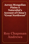 """Across Mongolian Plains A Naturalist's Account of China's """"Great Northwest"""" book summary, reviews and download"""