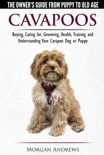 Cavapoos: The Owner's Guide From Puppy To Old Age - Buying, Caring for, Grooming, Health, Training and Understanding Your Cavapoo Dog or Puppy book summary, reviews and download