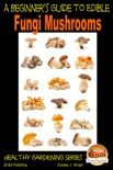 A Beginner's Guide to Edible Fungi Mushrooms book summary, reviews and download