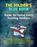 The Soldier's Blue Book: Guide for Initial Entry Training Soldiers - Army as a Profession, BCT, OSUT, AIT, Appearance and Uniforms, Health, Discipline, First Duty Station, Physical Readiness, Army FM1 book summary, reviews and downlod