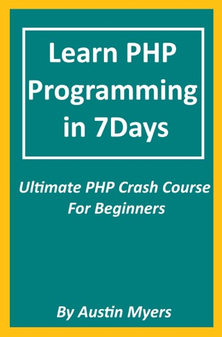 Learn PHP Programming in 7Days: Ultimate PHP Crash Course For Beginners by Austin Myers E-Book Download