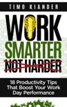 Work Smarter Not Harder: 18 Productivit Tips That Boost Your Work Day Performance e-book