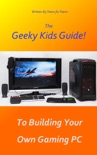 The Geeky Kids Guide! To Building Your Own Gaming PC book summary, reviews and download