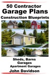 50 Contractor Garage Plans Construction Blueprints: Sheds, Barns, Garages, Apartment Garages book summary, reviews and download