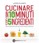 Cucinare in 10 minuti con 5 ingredienti book summary, reviews and downlod