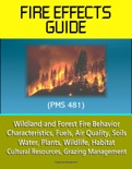 Fire Effects Guide (PMS 481) - Wildland and Forest Fire Behavior, Characteristics, Fuels, Air Quality, Soils, Water, Plants, Wildlife, Habitat, Cultural Resources, Grazing Management book summary, reviews and downlod